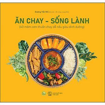 Ăn Chay, Sống Lành (40 Mâm Cơm Thuần Chay Dễ Nấu Giàu...